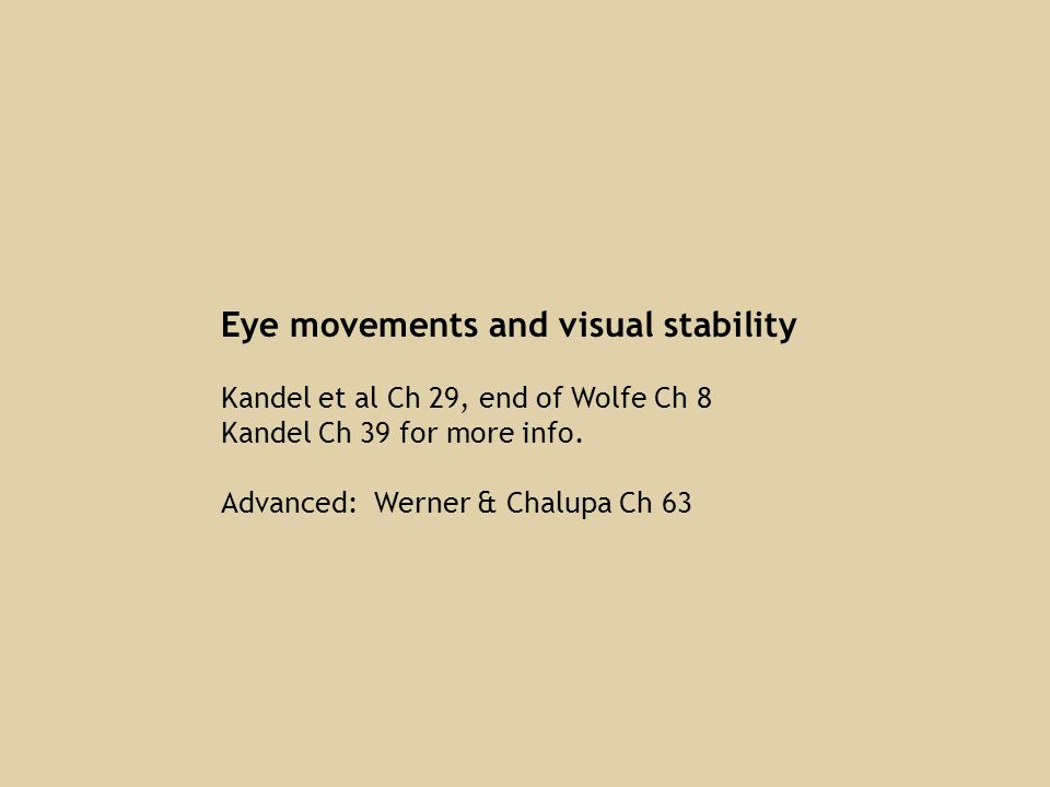 Eye movements and visual stability Kandel et al Ch 29, end of Wolfe Ch 8 Kandel Ch 39 for more info. Advanced: Werner & Chalupa Ch 63