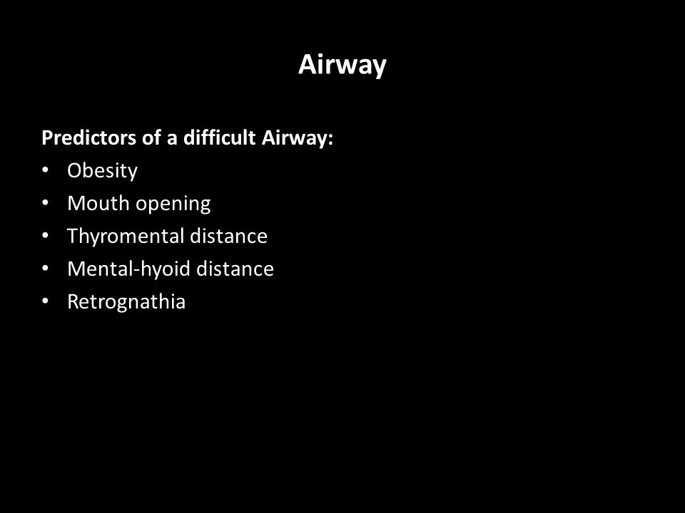 Airway Predictors of a difficult Airway: Obesity Mouth opening Thyromental distance Mental-hyoid distance Retrognathia
