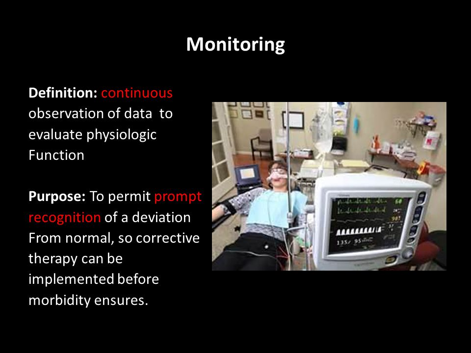 Monitoring Definition: continuous observation of data to evaluate physiologic Function Purpose: To permit prompt recognition of a deviation From norma