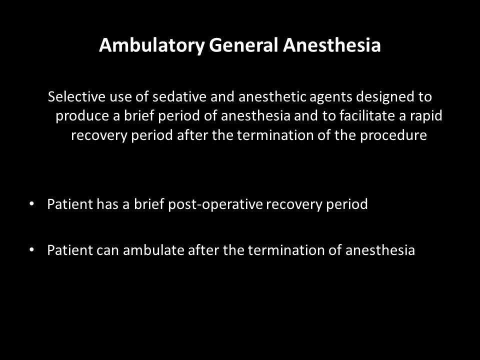 Ambulatory General Anesthesia Selective use of sedative and anesthetic agents designed to produce a brief period of anesthesia and to facilitate a rapid recovery period after the termination of the procedure Patient has a brief post-operative recovery period Patient can ambulate after the termination of anesthesia
