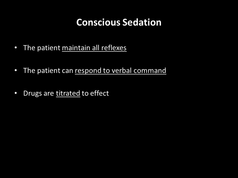 Conscious Sedation The patient maintain all reflexes The patient can respond to verbal command Drugs are titrated to effect