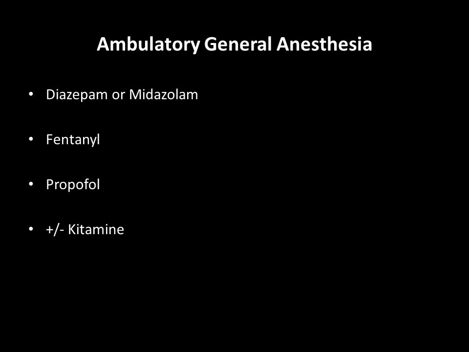 Ambulatory General Anesthesia Diazepam or Midazolam Fentanyl Propofol +/- Kitamine