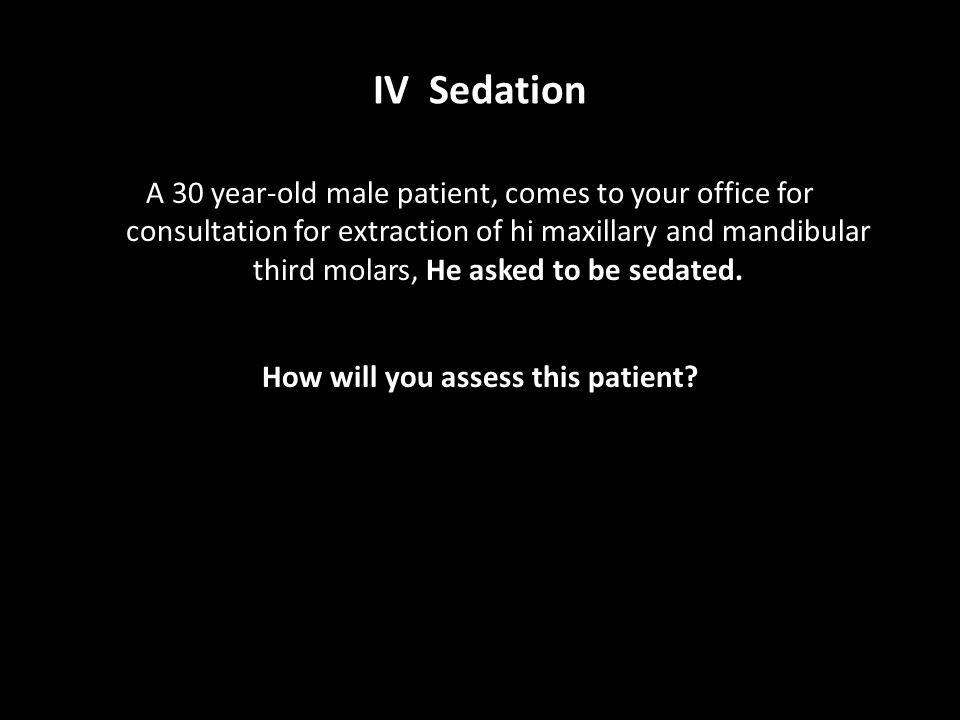 IV Sedation A 30 year-old male patient, comes to your office for consultation for extraction of hi maxillary and mandibular third molars, He asked to
