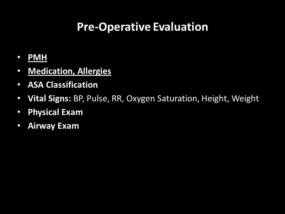 Pre-Operative Evaluation PMH Medication, Allergies ASA Classification Vital Signs: BP, Pulse, RR, Oxygen Saturation, Height, Weight Physical Exam Airway Exam