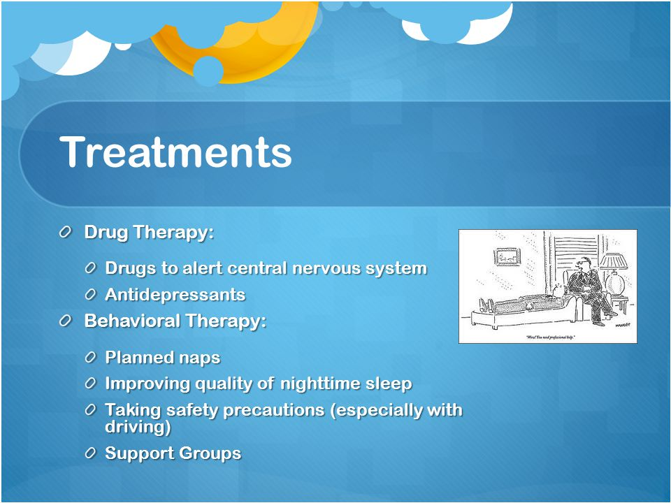Treatments Drug Therapy: Drugs to alert central nervous system Antidepressants Behavioral Therapy: Planned naps Improving quality of nighttime sleep Taking safety precautions (especially with driving) Support Groups
