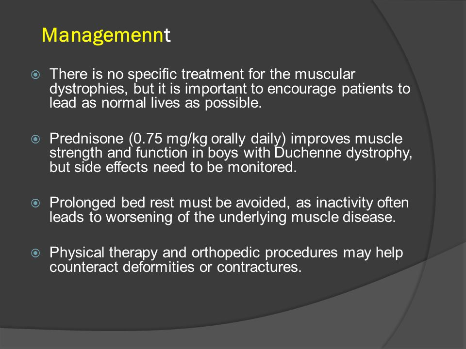 Managemennt  There is no specific treatment for the muscular dystrophies, but it is important to encourage patients to lead as normal lives as possible.
