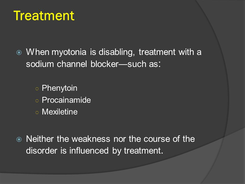 Treatment  When myotonia is disabling, treatment with a sodium channel blocker—such as : ○ Phenytoin ○ Procainamide ○ Mexiletine  Neither the weakness nor the course of the disorder is influenced by treatment.