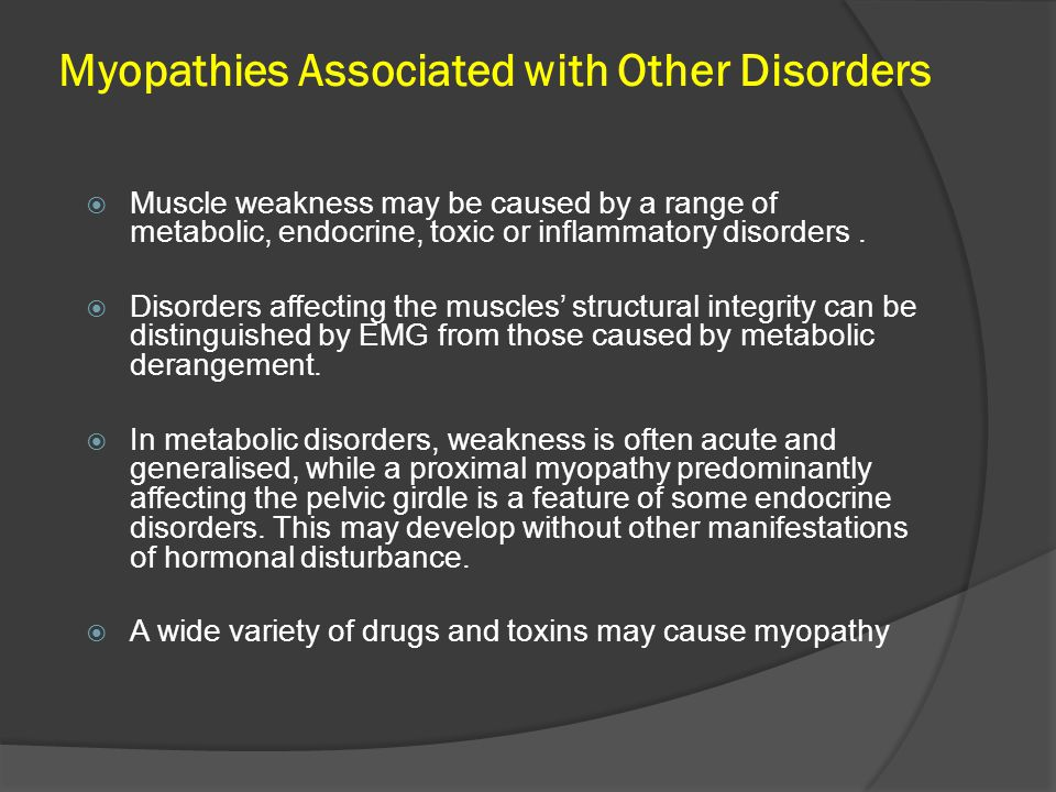 Myopathies Associated with Other Disorders  Muscle weakness may be caused by a range of metabolic, endocrine, toxic or inflammatory disorders.