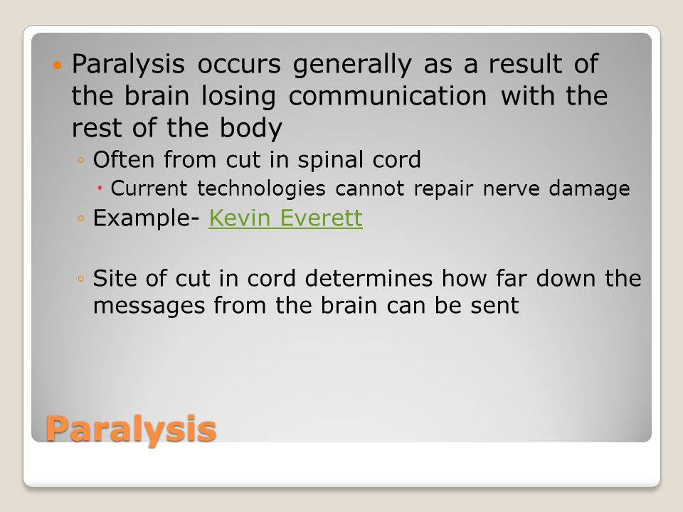 Paralysis Paralysis occurs generally as a result of the brain losing communication with the rest of the body ◦Often from cut in spinal cord  Current technologies cannot repair nerve damage ◦Example- Kevin EverettKevin Everett ◦Site of cut in cord determines how far down the messages from the brain can be sent