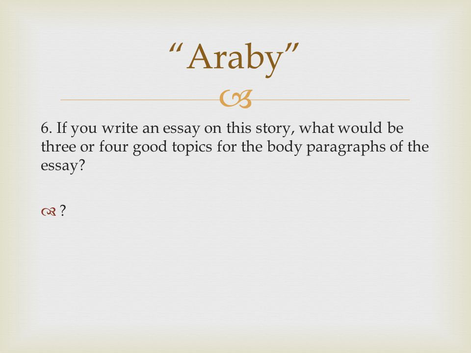 " 6. If you write an essay on this story, what would be three or four good topics for the body paragraphs of the essay?  ? ""Araby"""