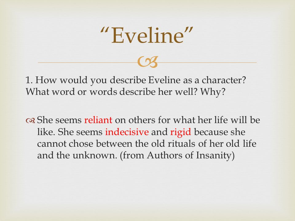  1. How would you describe Eveline as a character? What word or words describe her well? Why?  She seems reliant on others for what her life will be