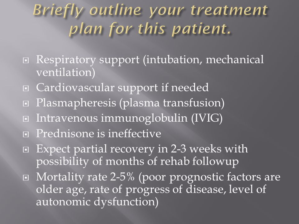  Respiratory support (intubation, mechanical ventilation)  Cardiovascular support if needed  Plasmapheresis (plasma transfusion)  Intravenous immunoglobulin (IVIG)  Prednisone is ineffective  Expect partial recovery in 2-3 weeks with possibility of months of rehab followup  Mortality rate 2-5% (poor prognostic factors are older age, rate of progress of disease, level of autonomic dysfunction)