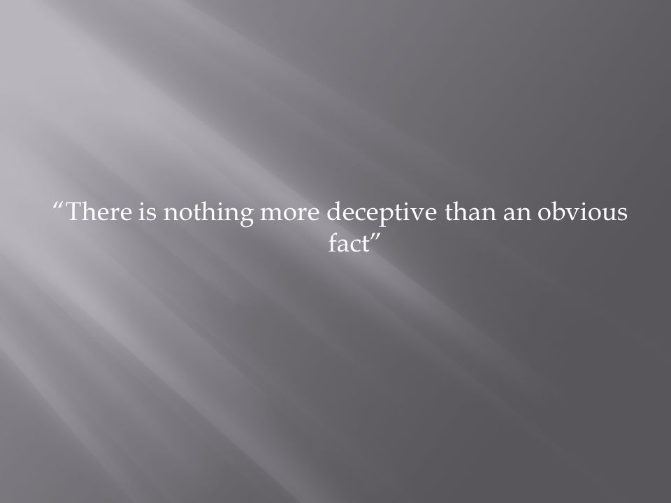 There is nothing more deceptive than an obvious fact