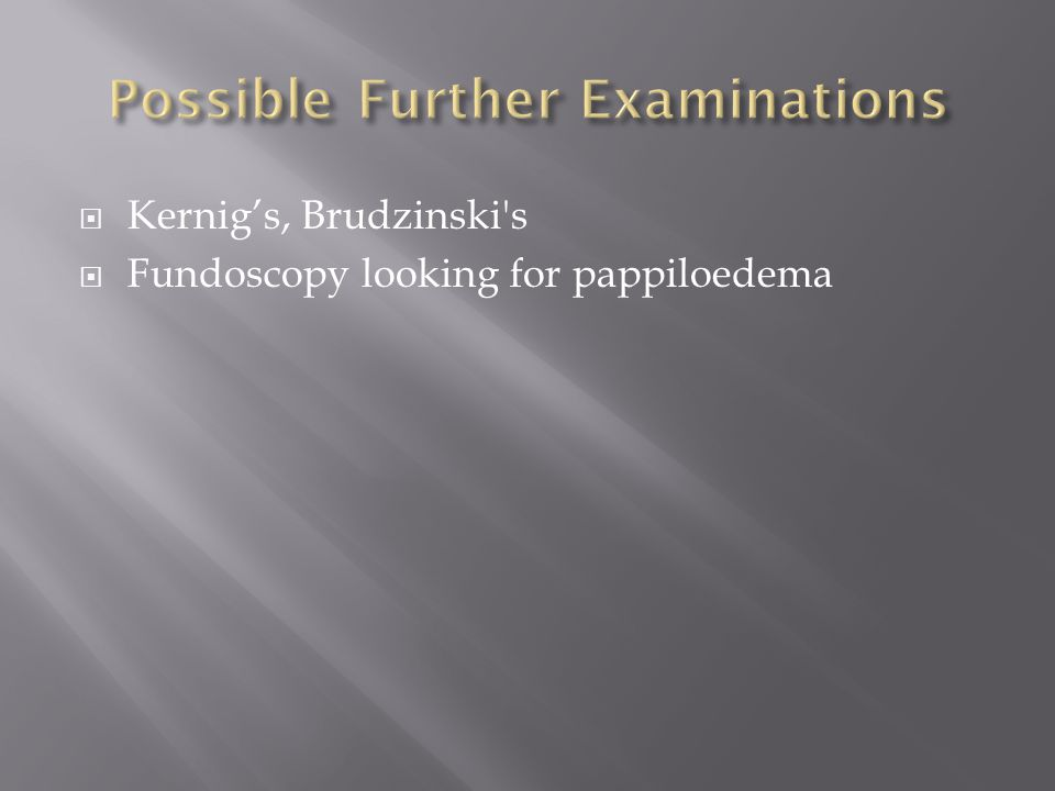  Kernig's, Brudzinski s  Fundoscopy looking for pappiloedema