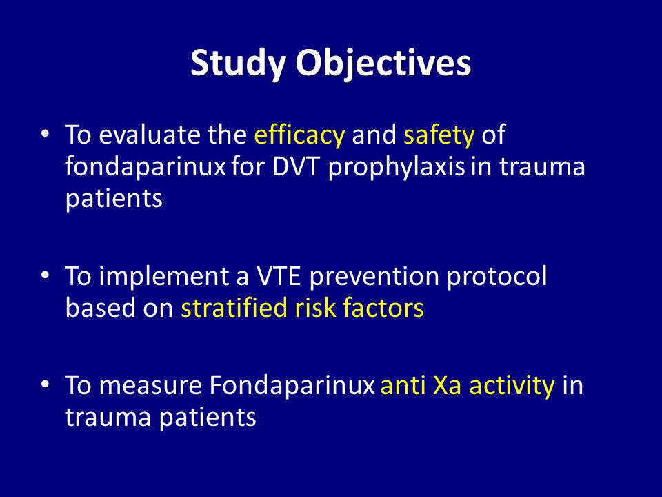 Study Objectives To evaluate the efficacy and safety of fondaparinux for DVT prophylaxis in trauma patients To implement a VTE prevention protocol based on stratified risk factors To measure Fondaparinux anti Xa activity in trauma patients