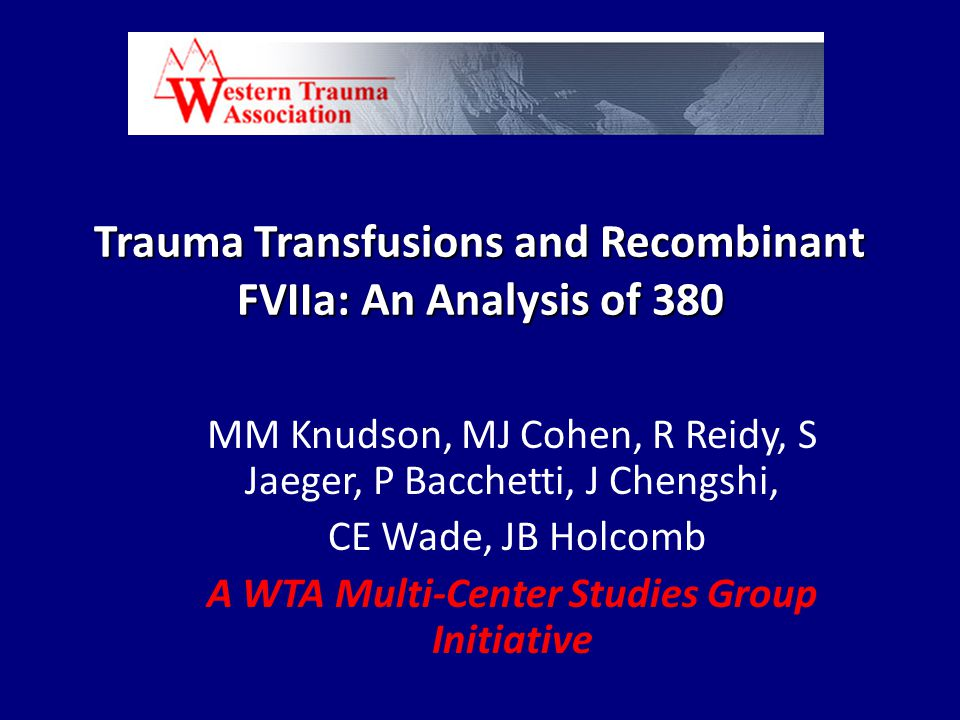 Trauma Transfusions and Recombinant FVIIa: An Analysis of 380 MM Knudson, MJ Cohen, R Reidy, S Jaeger, P Bacchetti, J Chengshi, CE Wade, JB Holcomb A WTA Multi-Center Studies Group Initiative