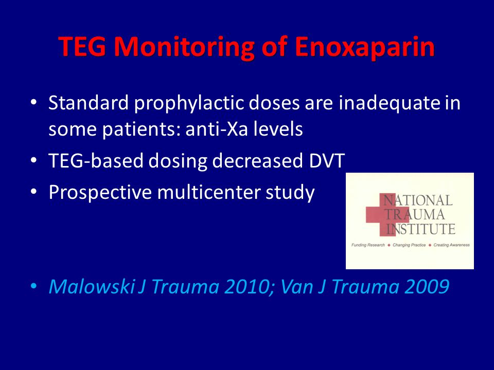 TEG Monitoring of Enoxaparin Standard prophylactic doses are inadequate in some patients: anti-Xa levels TEG-based dosing decreased DVT Prospective multicenter study Malowski J Trauma 2010; Van J Trauma 2009