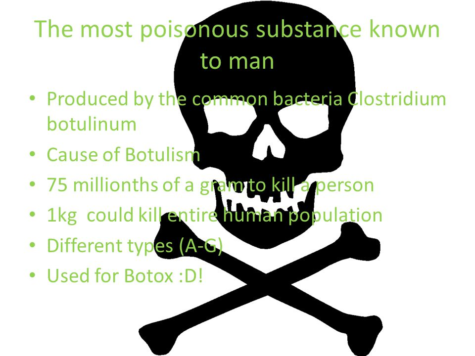 The most poisonous substance known to man Produced by the common bacteria Clostridium botulinum Cause of Botulism 75 millionths of a gram to kill a person 1kg could kill entire human population Different types (A-G) Used for Botox :D!