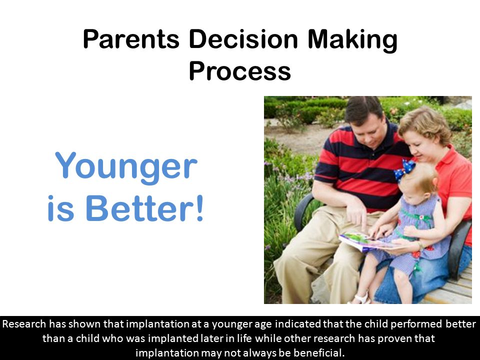 Parents Decision Making Process After parents discover that their child is deaf, they are faced with a very difficult decision; to give their child a