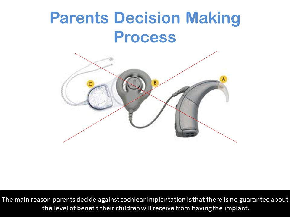 Parents Decision Making Process Research has shown that implantation at a younger age indicated that the child performed better than a child who was i