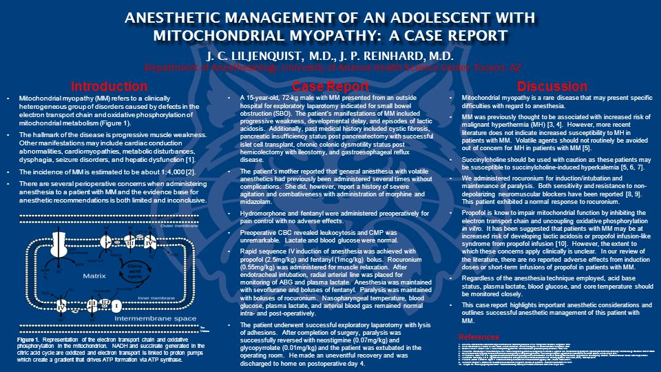 Department of Anesthesiology, University of Arizona Health Science Center, Tucson, AZ ANESTHETIC MANAGEMENT OF AN ADOLESCENT WITH MITOCHONDRIAL MYOPATHY: A CASE REPORT J.