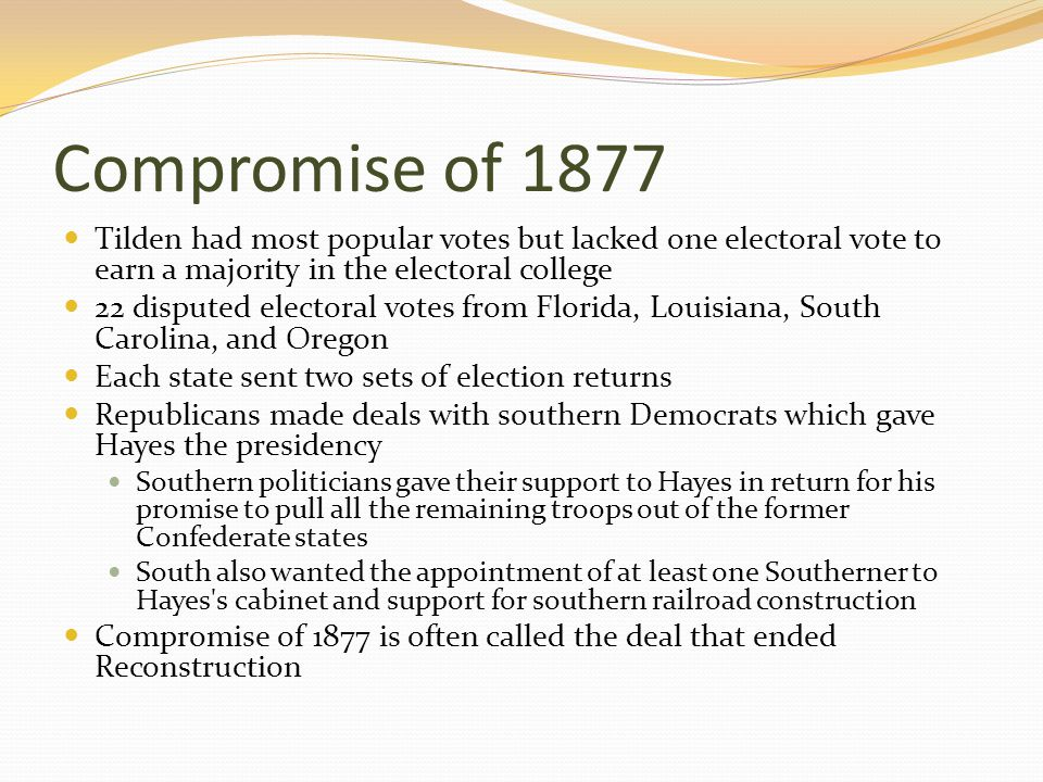 Compromise of 1877 Tilden had most popular votes but lacked one electoral vote to earn a majority in the electoral college 22 disputed electoral votes from Florida, Louisiana, South Carolina, and Oregon Each state sent two sets of election returns Republicans made deals with southern Democrats which gave Hayes the presidency Southern politicians gave their support to Hayes in return for his promise to pull all the remaining troops out of the former Confederate states South also wanted the appointment of at least one Southerner to Hayes s cabinet and support for southern railroad construction Compromise of 1877 is often called the deal that ended Reconstruction
