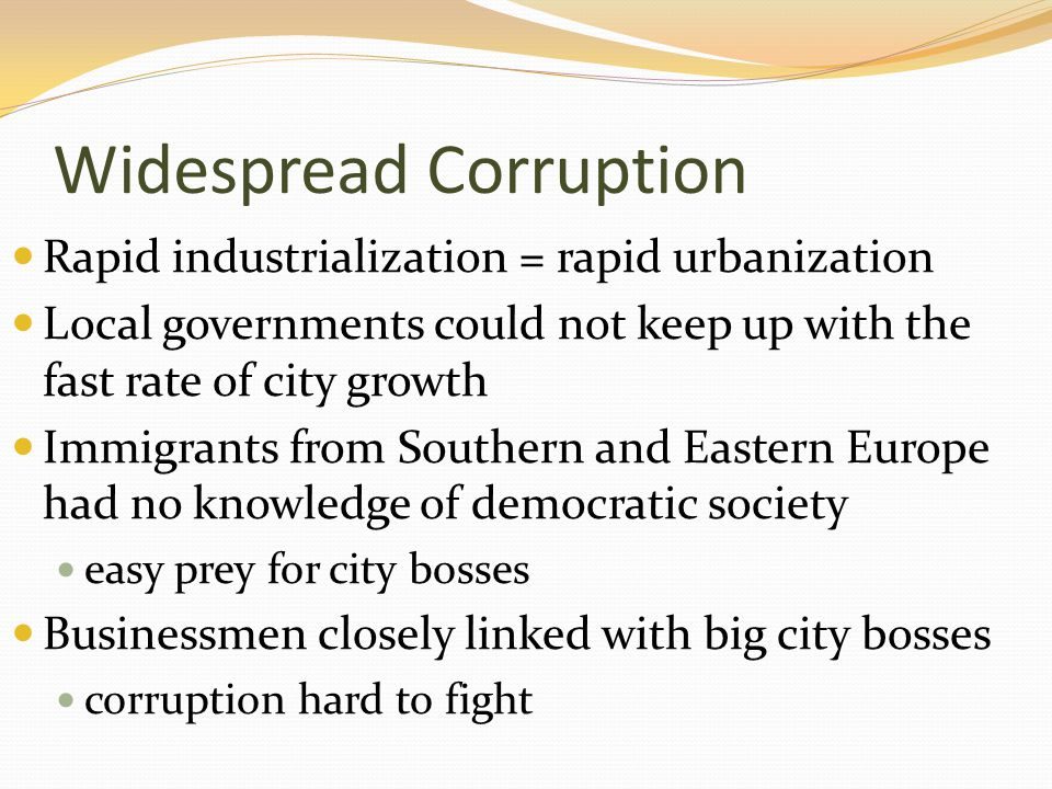 Widespread Corruption Rapid industrialization = rapid urbanization Local governments could not keep up with the fast rate of city growth Immigrants from Southern and Eastern Europe had no knowledge of democratic society easy prey for city bosses Businessmen closely linked with big city bosses corruption hard to fight