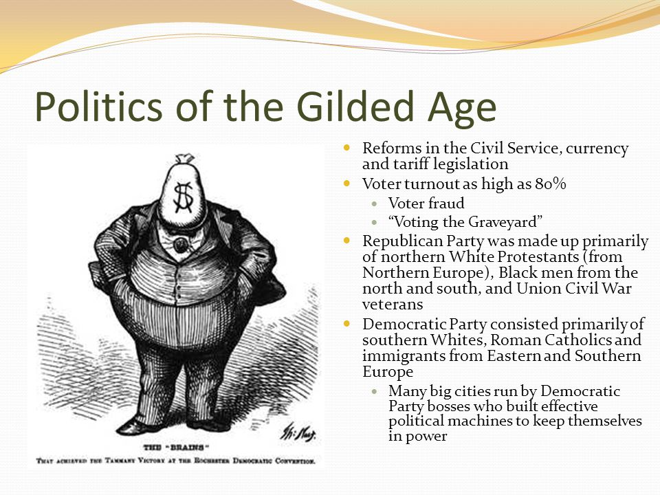 Politics of the Gilded Age Reforms in the Civil Service, currency and tariff legislation Voter turnout as high as 80% Voter fraud Voting the Graveyard Republican Party was made up primarily of northern White Protestants (from Northern Europe), Black men from the north and south, and Union Civil War veterans Democratic Party consisted primarily of southern Whites, Roman Catholics and immigrants from Eastern and Southern Europe Many big cities run by Democratic Party bosses who built effective political machines to keep themselves in power