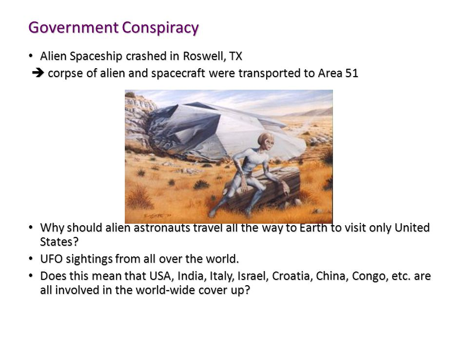 Government Conspiracy Alien Spaceship crashed in Roswell, TX Alien Spaceship crashed in Roswell, TX  corpse of alien and spacecraft were transported to Area 51  corpse of alien and spacecraft were transported to Area 51 Why should alien astronauts travel all the way to Earth to visit only United States.