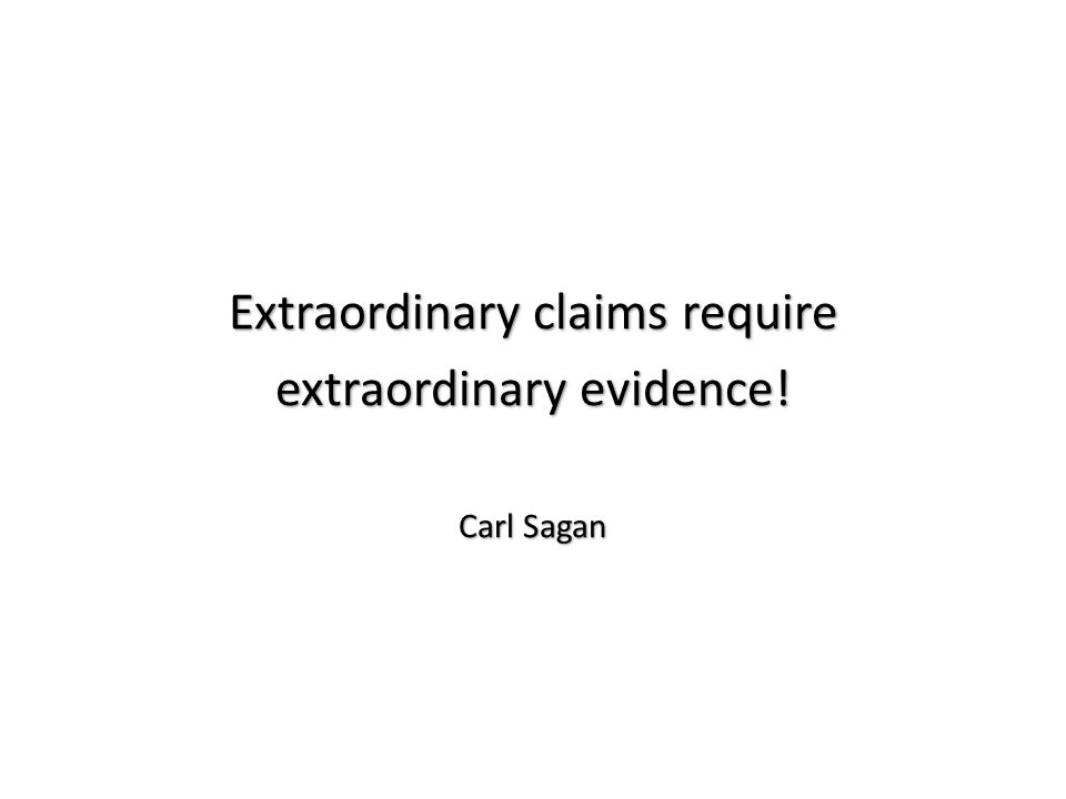 Extraordinary claims require extraordinary evidence! Carl Sagan