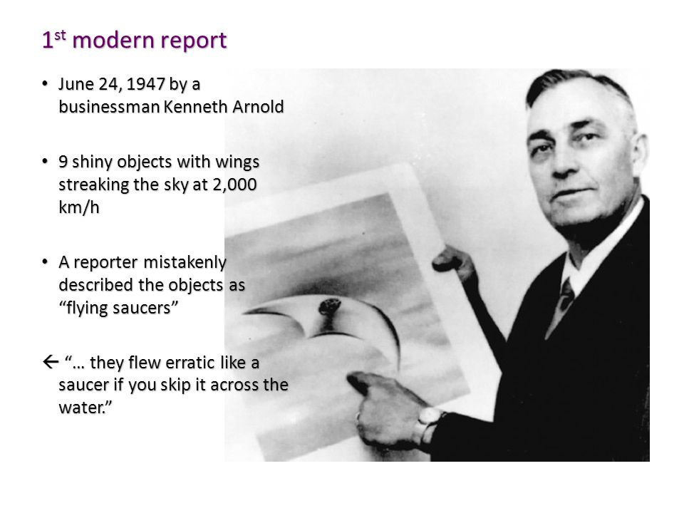 1 st modern report June 24, 1947 by a businessman Kenneth Arnold June 24, 1947 by a businessman Kenneth Arnold 9 shiny objects with wings streaking the sky at 2,000 km/h 9 shiny objects with wings streaking the sky at 2,000 km/h A reporter mistakenly described the objects as flying saucers A reporter mistakenly described the objects as flying saucers  … they flew erratic like a saucer if you skip it across the water.