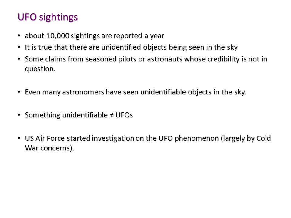 UFO sightings about 10,000 sightings are reported a year about 10,000 sightings are reported a year It is true that there are unidentified objects being seen in the sky It is true that there are unidentified objects being seen in the sky Some claims from seasoned pilots or astronauts whose credibility is not in question.