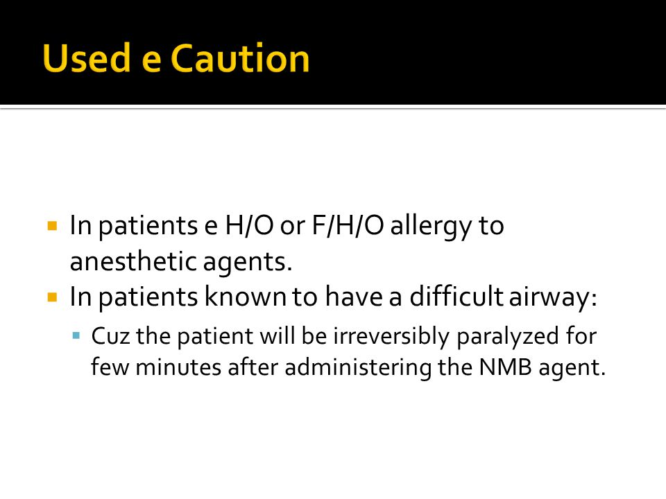  In patients e H/O or F/H/O allergy to anesthetic agents.  In patients known to have a difficult airway:  Cuz the patient will be irreversibly para