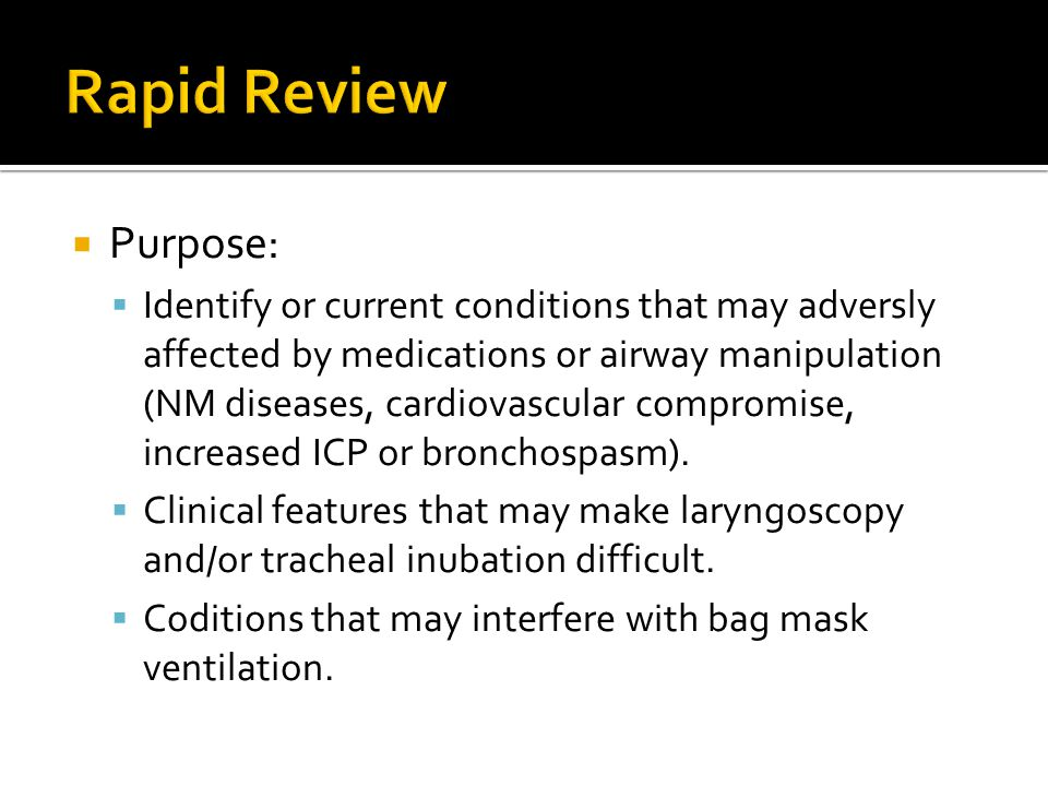  Purpose:  Identify or current conditions that may adversly affected by medications or airway manipulation (NM diseases, cardiovascular compromise,