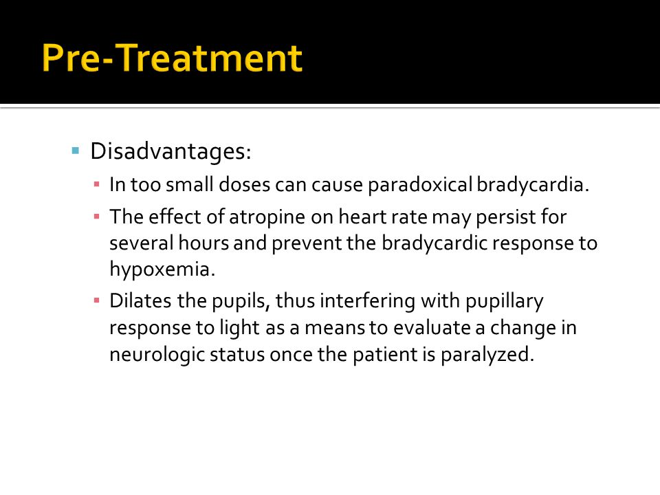  Disadvantages: ▪ In too small doses can cause paradoxical bradycardia. ▪ The effect of atropine on heart rate may persist for several hours and prev