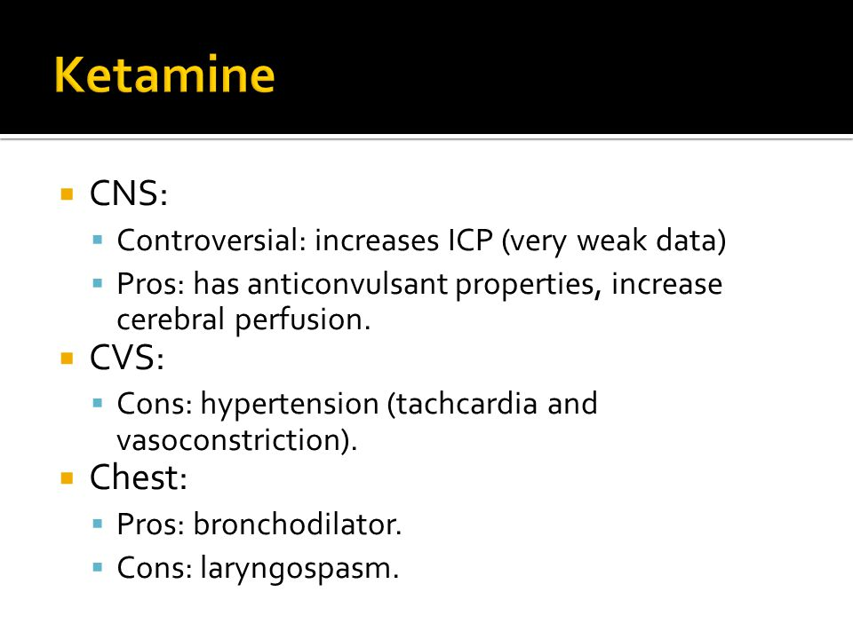  CNS:  Controversial: increases ICP (very weak data)  Pros: has anticonvulsant properties, increase cerebral perfusion.  CVS:  Cons: hypertension