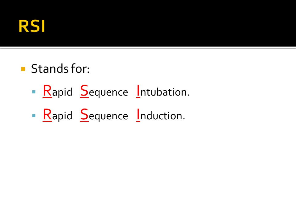  Stands for:  R apid S equence I ntubation.  R apid S equence I nduction.