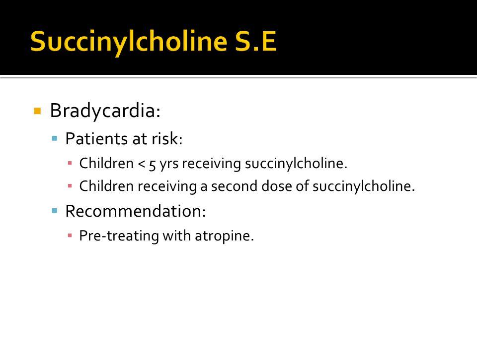  Bradycardia:  Patients at risk: ▪ Children < 5 yrs receiving succinylcholine. ▪ Children receiving a second dose of succinylcholine.  Recommendati