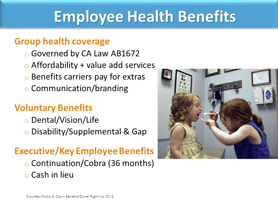 Employee Health Benefits Employee Health Benefits Group health coverage o Governed by CA Law AB1672 o Affordability + value add services o Benefits carriers pay for extras o Communication/branding Voluntary Benefits o Dental/Vision/Life o Disability/Supplemental & Gap Executive/Key Employee Benefits o Continuation/Cobra (36 months) o Cash in lieu Courtesy Rood & Dax – Benefits Done Right Inc 2012