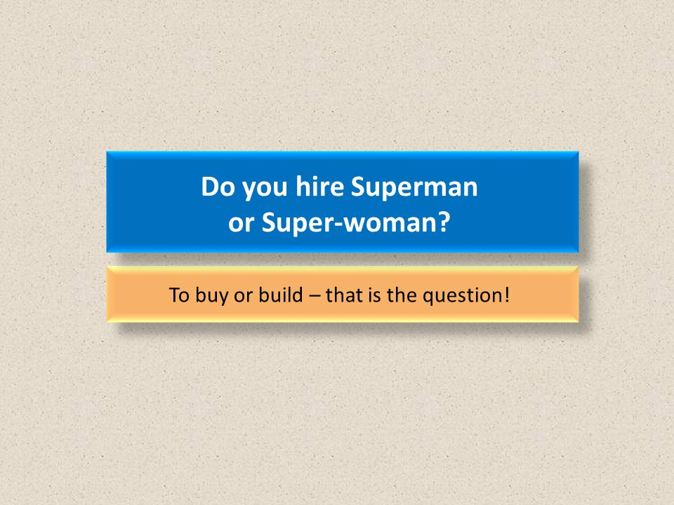 Do you hire Superman or Super-woman To buy or build – that is the question!