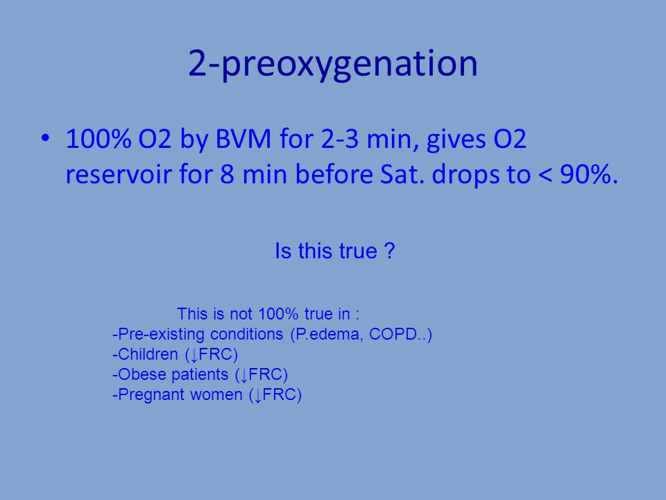 2-preoxygenation 100% O2 by BVM for 2-3 min, gives O2 reservoir for 8 min before Sat.
