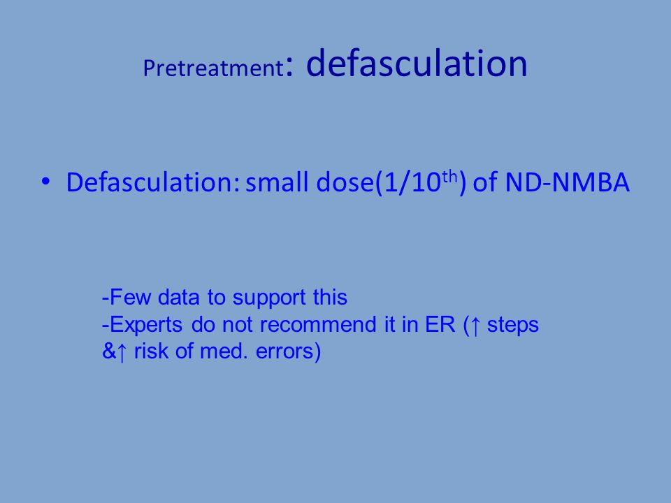 Pretreatment : defasculation Defasculation: small dose(1/10 th ) of ND-NMBA -Few data to support this -Experts do not recommend it in ER (↑ steps &↑ risk of med.