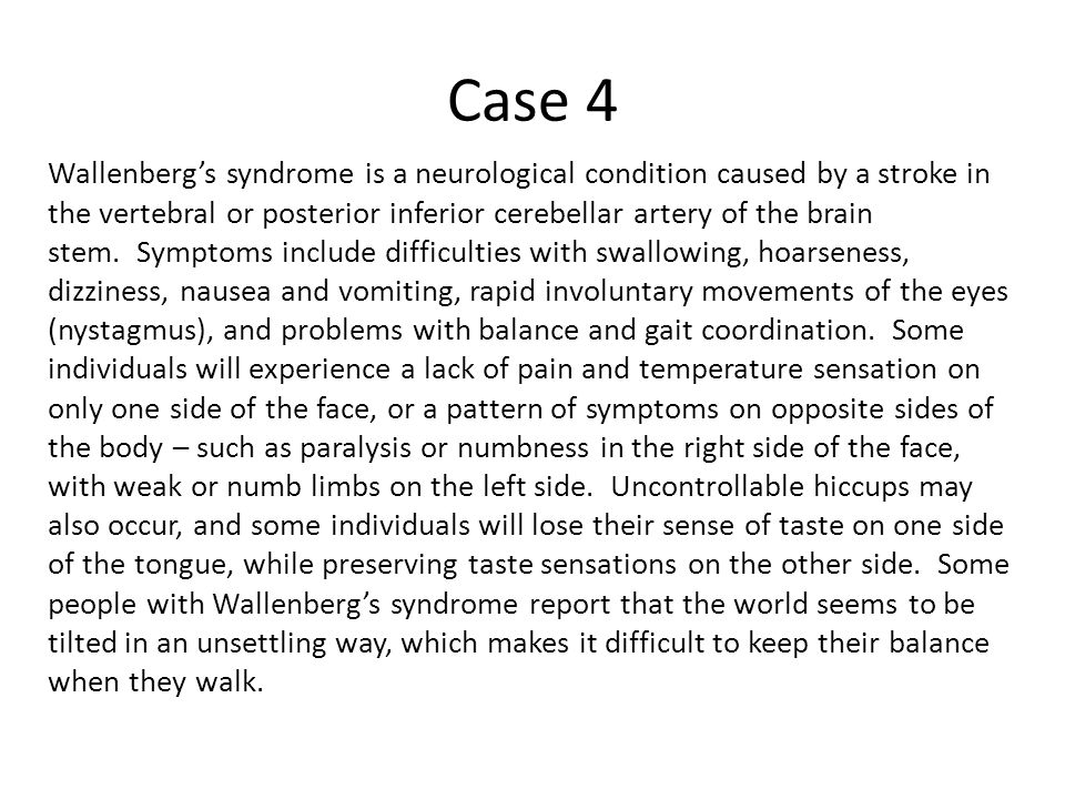 Case 4 Wallenberg's syndrome is a neurological condition caused by a stroke in the vertebral or posterior inferior cerebellar artery of the brain stem.