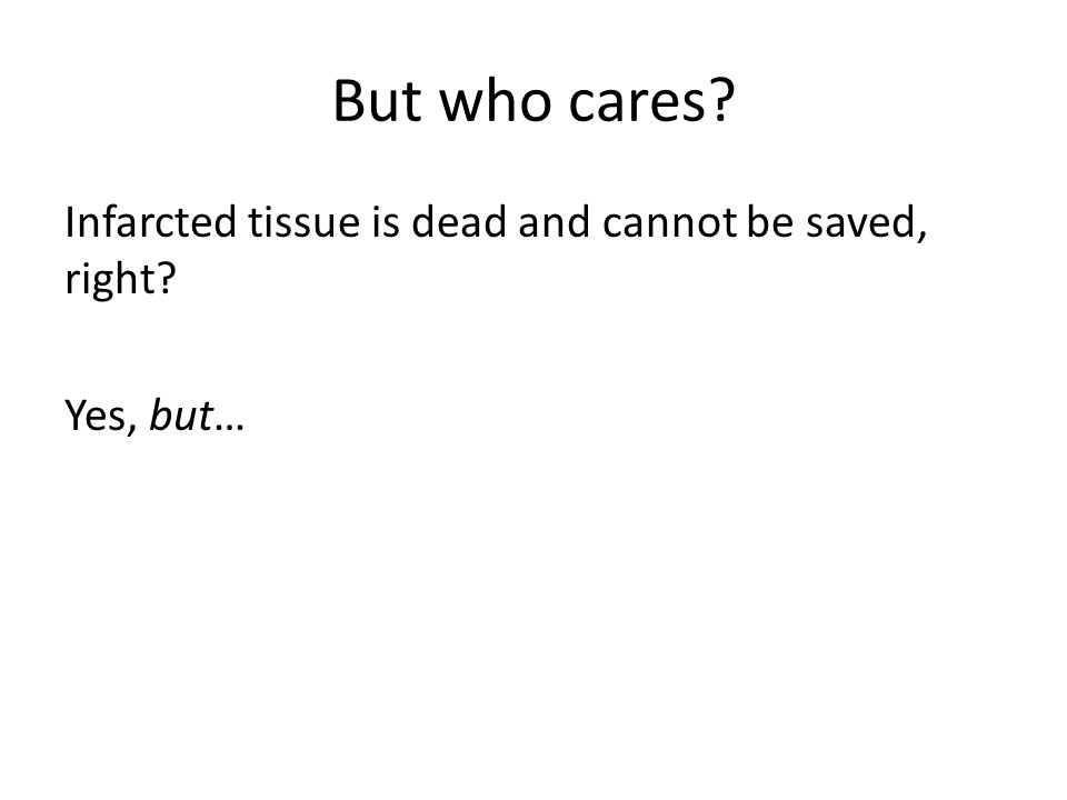 But who cares? Infarcted tissue is dead and cannot be saved, right? Yes, but…