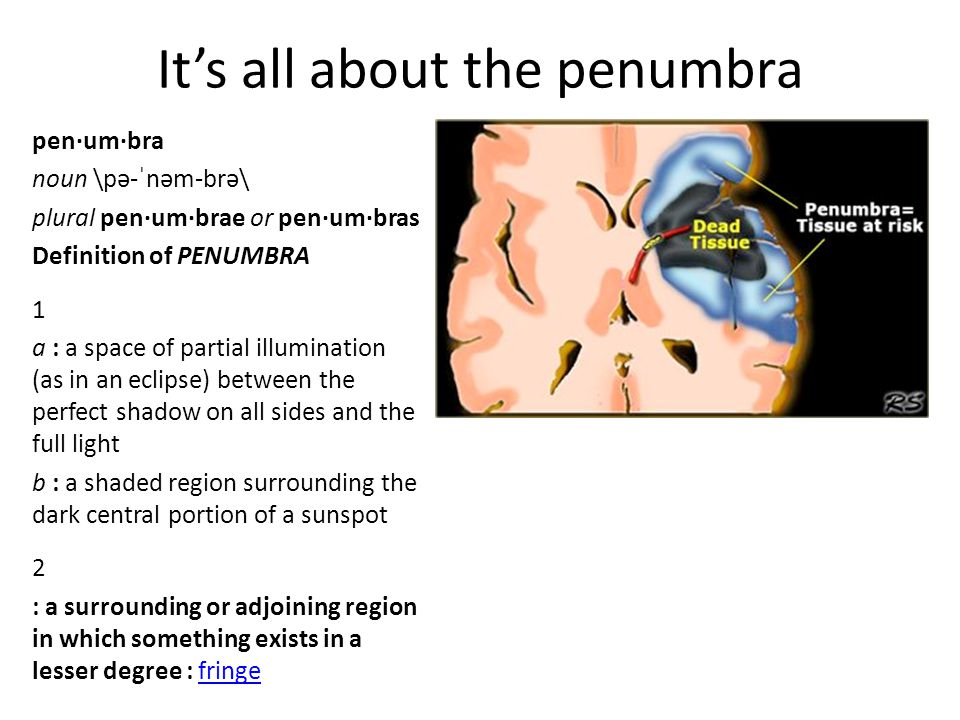 It's all about the penumbra pen·um·bra noun \pə-ˈnəm-brə\ plural pen·um·brae or pen·um·bras Definition of PENUMBRA 1 a : a space of partial illumination (as in an eclipse) between the perfect shadow on all sides and the full light b : a shaded region surrounding the dark central portion of a sunspot 2 : a surrounding or adjoining region in which something exists in a lesser degree : fringefringe