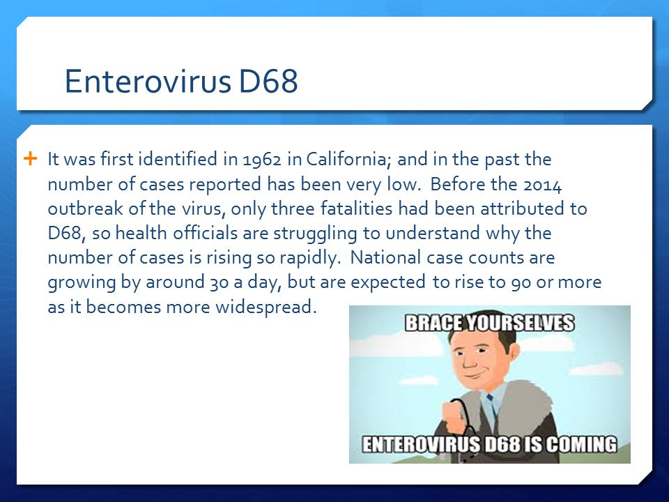 Enterovirus D68  It was first identified in 1962 in California; and in the past the number of cases reported has been very low.