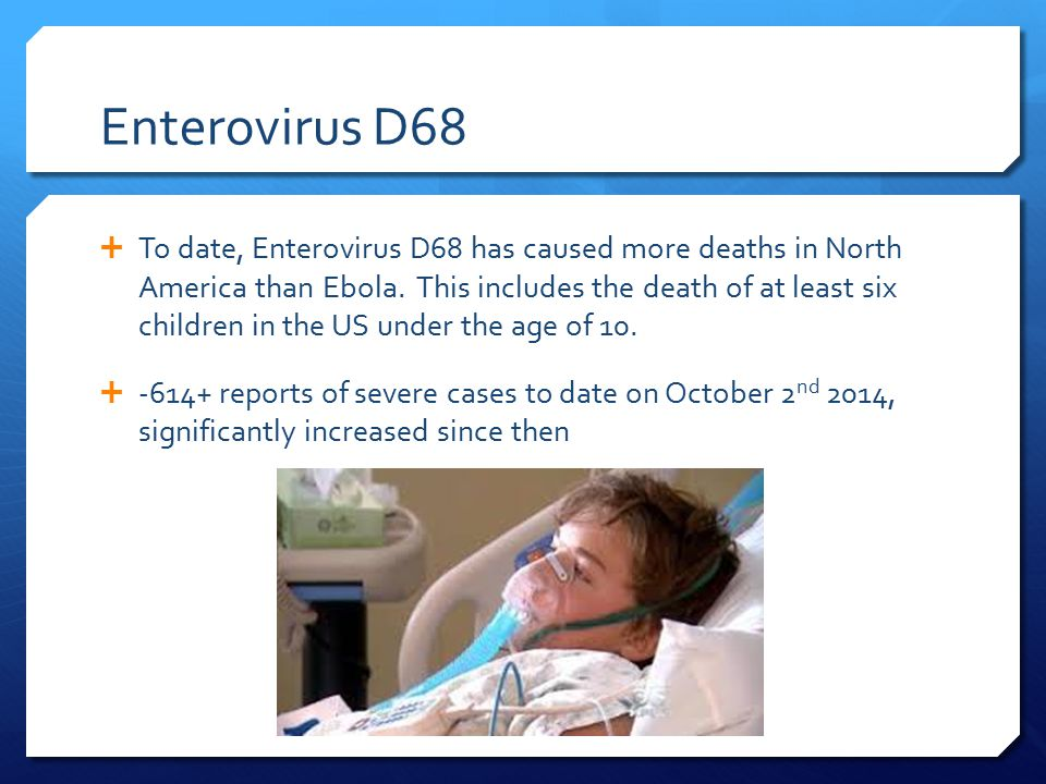 Enterovirus D68  To date, Enterovirus D68 has caused more deaths in North America than Ebola.
