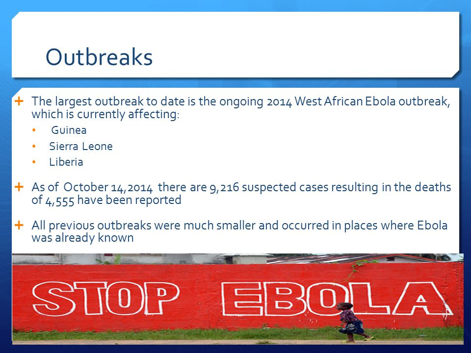 Outbreaks  The largest outbreak to date is the ongoing 2014 West African Ebola outbreak, which is currently affecting: Guinea Sierra Leone Liberia  As of October 14,2014 there are 9,216 suspected cases resulting in the deaths of 4,555 have been reported  All previous outbreaks were much smaller and occurred in places where Ebola was already known