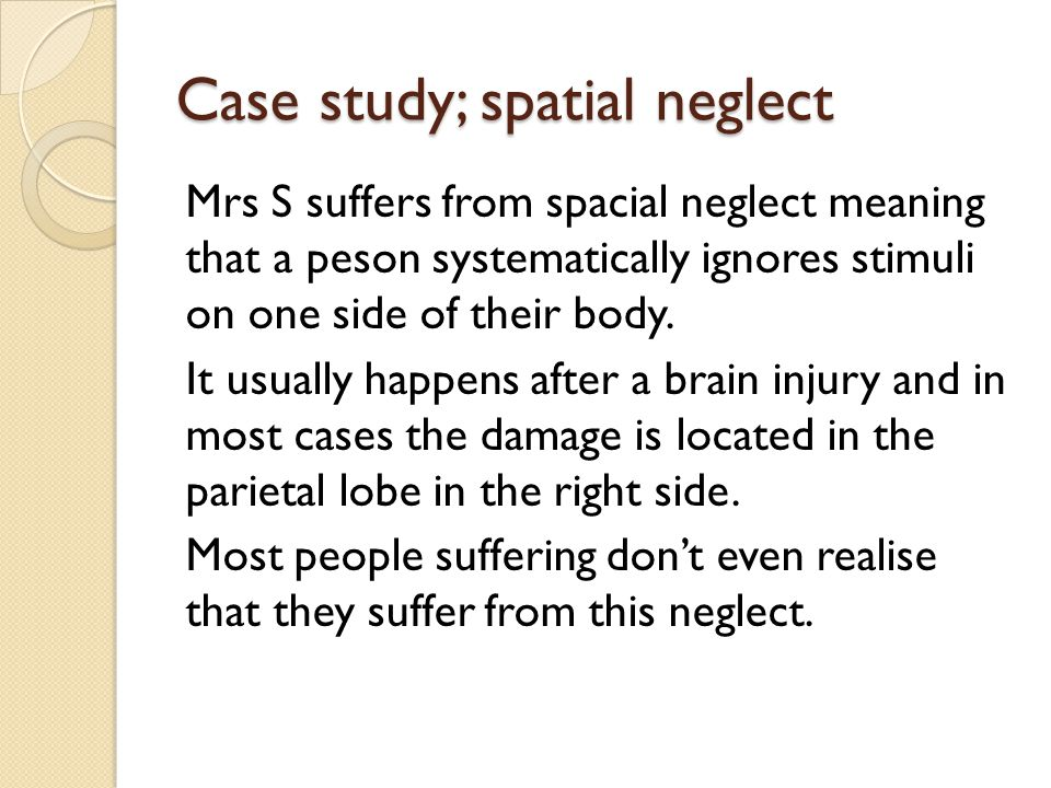 Case study; spatial neglect Mrs S suffers from spacial neglect meaning that a peson systematically ignores stimuli on one side of their body.