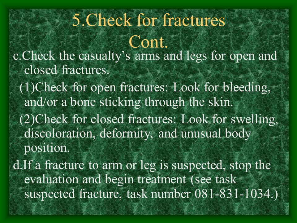 5.Check for fractures Cont. b.Immobilize any casualty suspected of having a neck or back injury by dong the following: (1)Tell the casualty not to mov